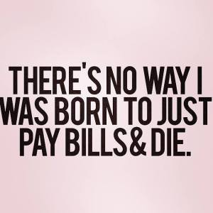 no way i was born to pay bills